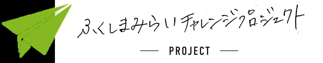 ふくしまみらいチャレンジプロジェクト PROJECT